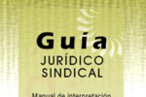 Guía Jurídico Sindical. Manual de interpretación de la normativa laboral para la actuación sindical (Ed.2011)
